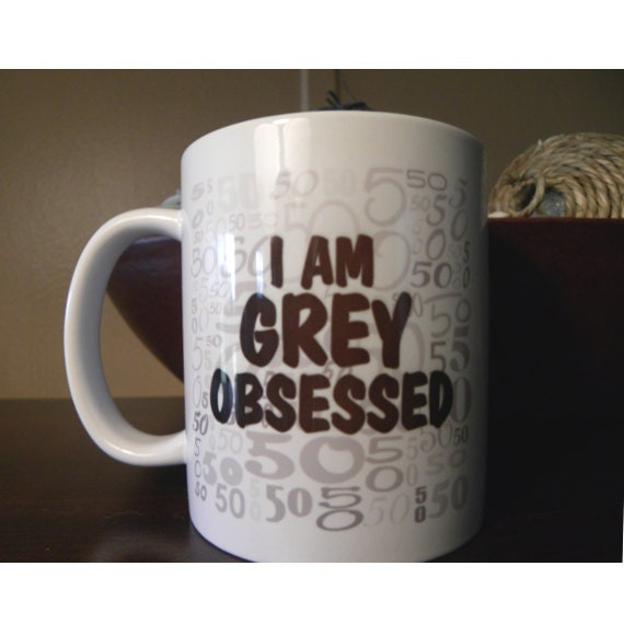 I Am Grey Obsessed - 11oz Heat Pressed Ceramic Mug 50 Shades of Grey Inspired
