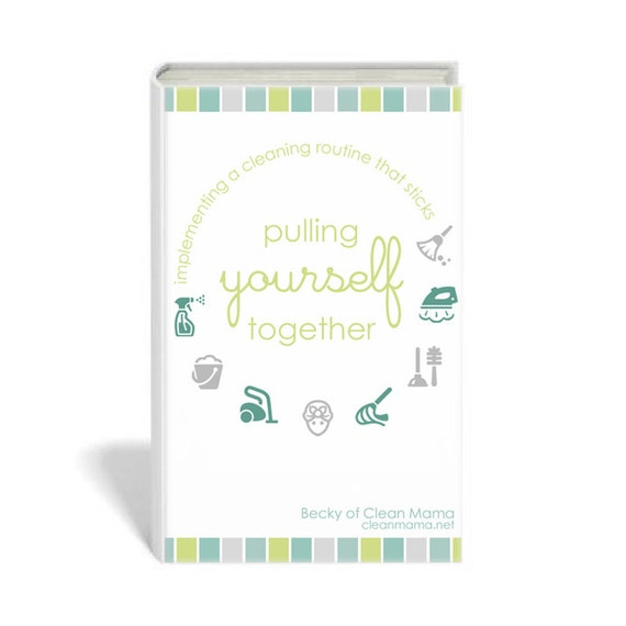 PULLING YOURSELF TOGETHER: Implementing a Cleaning Routine That Sticks - eBook