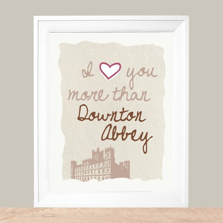 I Love You More Than Downton Abbey  8 x 10