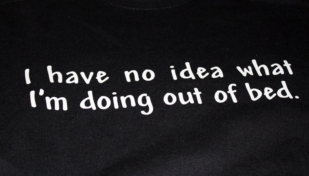 SALE - I Have No Idea What I am Doing Out of Bed ...  Bad Day, Sweatshirt, Adult Size Large