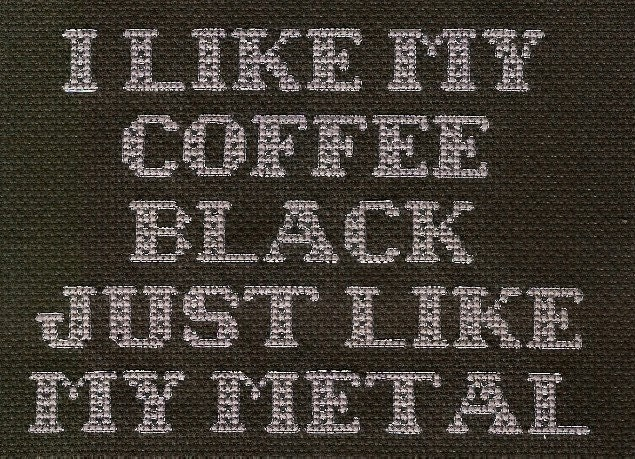 I like my coffee black just like my metal