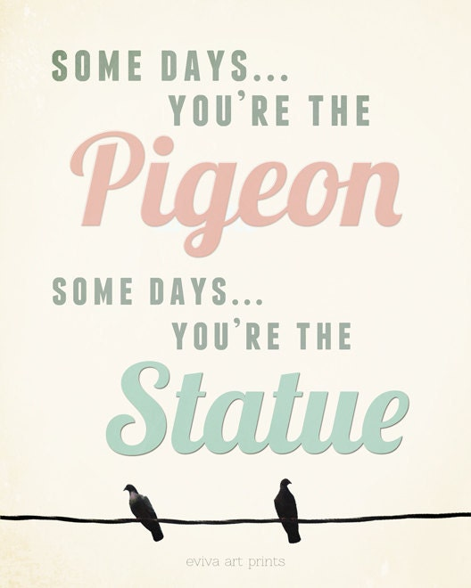 Some days you are the pigeon, some days you are the statue Funny Saying Art Print