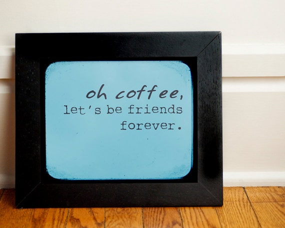 oh coffee, let's be friends forever.  8x10 Inspiring Photographic Print.